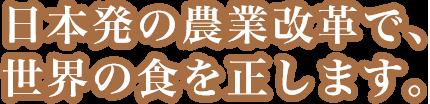 日本発の農業革命で、世界の食を正します。