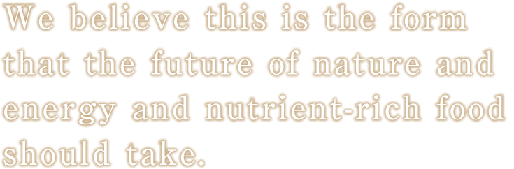 We believe this is the form that the future of nature and energy and nutrient-rich food should take.