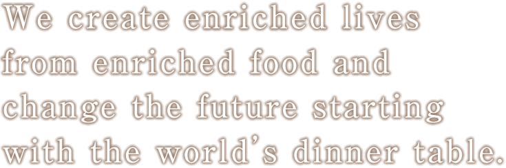 We create enriched lives from enriched food and change the future starting with the world's dinner table.